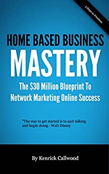 Home Based  Business Mastery: The $30 Million Blueprint To  Network Marketing Online Success (MLM-Network Marketing Online Book 1) (English Edition) von [Callwood, Kenrick]