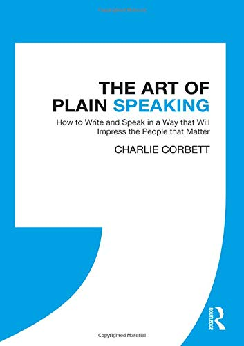The Art of Plain Speaking: How to Write and Speak in a Way that Will Impress the People that Matter