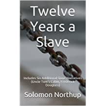 Twelve Years a Slave: Includes Six Additional Slave Narratives (Uncle Tom's Cabin, Frederick Douglass)