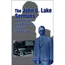 John G. Lake Sermons on Dominion over Demons, Disease and Death: A Series of Faith-inspiring Messages by Dr. John G. Lake, Whole Healing Ministry in Was Considered the Greatest in His Generation
