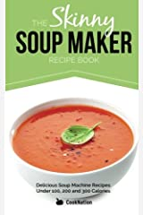 The Skinny Soup Maker Recipe Book: Delicious Low Calorie, Healthy and Simple Soup Machine Recipes Under 100, 200 and 300 Calories. Perfect For Any Diet and Weight Loss Plan. Paperback
