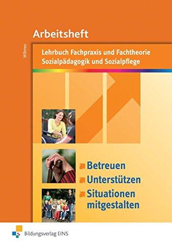 Betreuen, unterstützen, Situationen mitgestalten: Fachpraxis und Fachtheorie Sozialpädagogik und Sozialpflege: Arbeitsheft