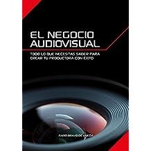 El Negocio Audiovisual: Todo lo que necesitas saber para crear tu productora audiovisual con éxito.