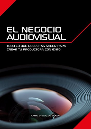El Negocio Audiovisual: Todo lo que necesitas saber para crear tu productora audiovisual con éxito. por Farid Bravo de Rueda Márquez