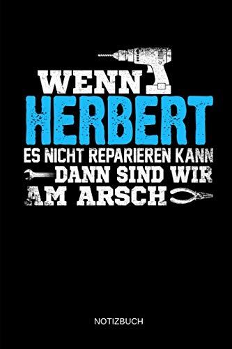 Wenn Herbert es nicht reparieren kann dann sind wir am Arsch: Herbert - Lustiges Männer Namen Notizbuch mit Punktraster. Tolle Handwerker & Heimwerker ... Vatertag, Namenstag & zu Weihnachten.