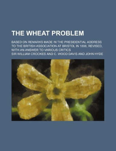 The Wheat Problem; Based on Remarks Made in the Presidential Address to the British Association at Bristol in 1898, Revised, With an Answer to Various Critics