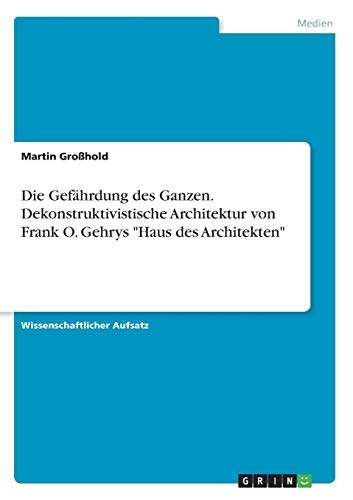 Die Gefährdung des Ganzen. Dekonstruktivistische Architektur von Frank O. Gehrys