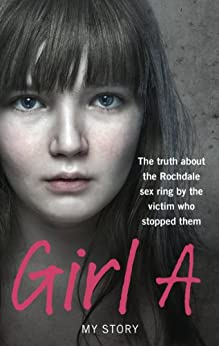 Girl A: The truth about the Rochdale sex ring by the victim who stopped them by [Ebury Digital]