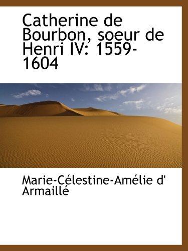 Catherine de Bourbon, soeur de Henri IV: 1559-1604