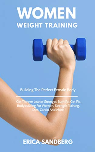 Women Weight Training: Building The Perfect Female Body, Get Thinner Leaner Stronger, Burn Fat Get Fit, Bodybuilding For Women, Strength Training, Diet, Cardio And More! (English Edition)