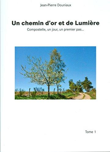 Lire en ligne Un chemin d'or et de Lumière, Compostelle, un jour, un premier pas.. pdf