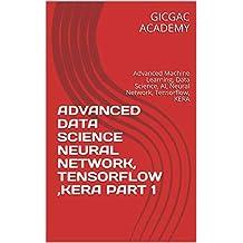 ADVANCED DATA SCIENCE NEURAL NETWORK, TENSORFLOW ,KERA PART 1: Advanced Machine Learning, Data Science, AI, Neural Network, Tensorflow, KERA (English Edition)