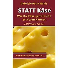 STATT Käse - Wie Du Käse ganz leicht ersetzen kannst,(Alternativen finden,Pflanzenkäse ohne Reifung selber machenund Spaß dabei haben): Gesund durch pflanzliche ... nur für Veganer (anSTATTdessen-Ratgeber 2)