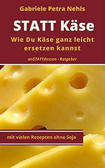 STATT Käse - Wie Du Käse ganz leicht ersetzen kannst,(Alternativen finden,Pflanzenkäse ohne Reifung selber machenund Spaß dabei haben): Gesund durch pflanzliche ... nur für Veganer (anSTATTdessen-Ratgeber 2) von [Nehls, Gabriele Petra]