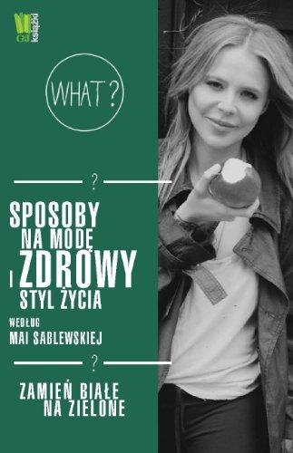 Sposoby na mode i zdrowy styl zycia wedlug Mai Sablewskiej Zamien biale na ()