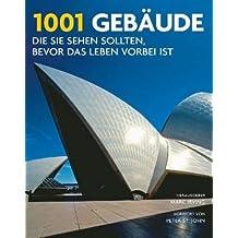 1001 Gebäude, die Sie sehen sollten, bevor das Leben vorbei ist: Ausgewählt und vorgestellt von 95 internationalen Architekten, Archäologen, Journalisten und Historikern