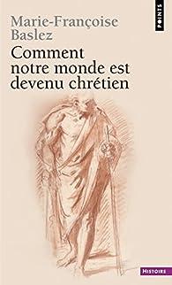 Comment notre monde est devenu chrétien par Marie-Françoise Baslez