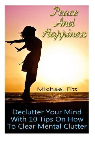 Peace And Happiness: Declutter Your Mind With 10 Tips On How To Clear Mental Clutter: (Happiness Project, Delivering Happiness) (Authentic Happiness, Happiness Advantage) by Michael Fitt (2016-02-21)