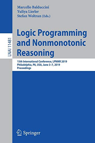 Logic Programming and Nonmonotonic Reasoning: 15th International Conference, LPNMR 2019, Philadelphia, PA, USA, June 3-7, 2019, Proceedings (Lecture Notes in Computer Science, Band 11481)