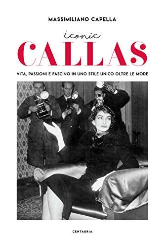 Iconic Callas. Vita, passioni e fascino in uno stile unico oltre le mode. Ediz. illustrata