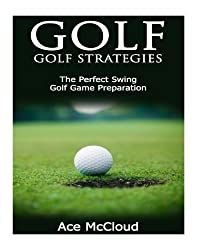 Golf: Golf Strategies- The Perfect Swing- Golf Game Preparation (Golf Swing, Golf Instruction, Golf Help, Playing Golf) by Ace McCloud (2014-10-08)