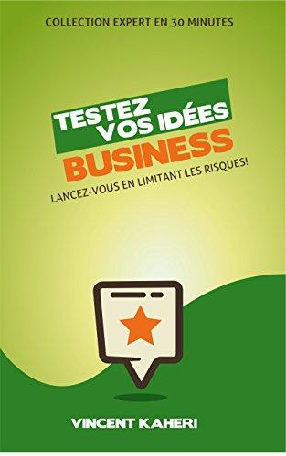 Testez vos ides Business: Lancez-vous en limitant les risques! (Expert en 30 minutes)