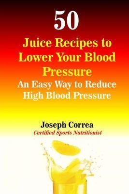 [(50 Juice Recipes to Lower Your Blood Pressure: An Easy Way to Reduce High Blood Pressure)] [Author: Correa (Certified Sports Nutritionist)] published on (October, 2014)