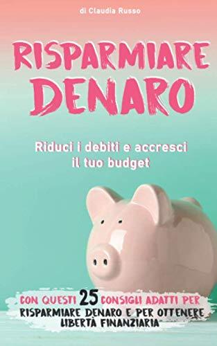 Risparmiare denaro Riduci i debiti e accresci il tuo budget con questi 25 consigli adatti per risparmiare denaro e per ottenere libertà finanziaria