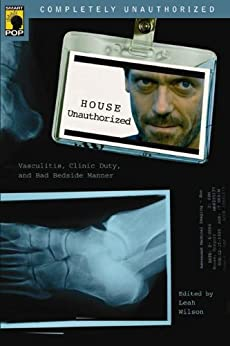 House Unauthorized: Vasculitis, Clinic Duty, and Bad Bedside Manner (Smart Pop series) by [Wilson, Leah]