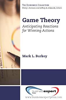 Game Theory: Anticipating Reactions for Winning Actions (English Edition) von [Burkey, Mark L.]