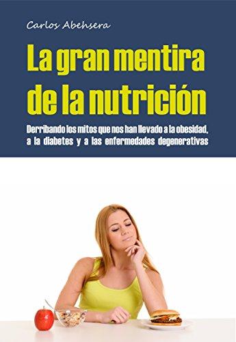 La Gran Mentira de la Nutrición: Derribando los mitos que nos han llevado a la obesidad, la diabetes y la enfermedad degenerativa por Carlos Abehsera