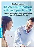 La communication efficace par la PNL: La programmation Neuro-Linguistique et ses techniques d'influence