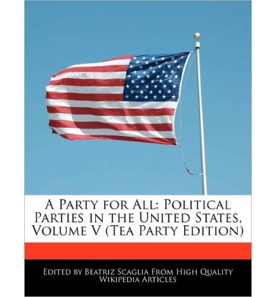 Produktbild { A PARTY FOR ALL: POLITICAL PARTIES IN THE UNITED STATES, VOLUME V (TEA PARTY EDITION) } By Scaglia, Beatriz ( Author ) [ Nov - 2010 ] [ Paperback ]
