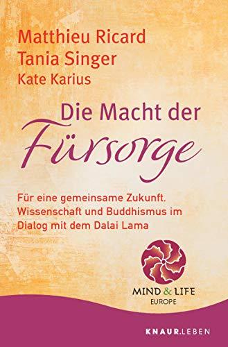 Die Macht der Fürsorge: Für eine gemeinsame Zukunft. Wissenschaft und Buddhismus im Dialog mit dem Dalai Lama