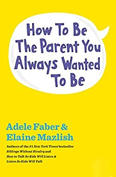How to Be the Parent You Always Wanted to Be (English Edition) von [Faber, Adele, Mazlish, Elaine]