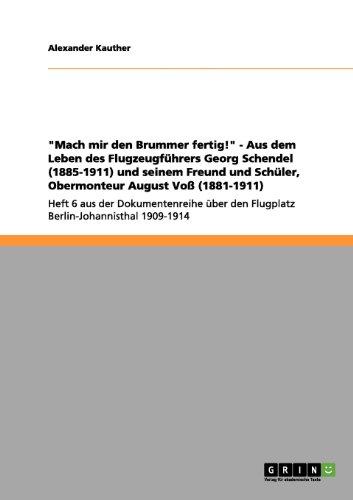 Mach mir den Brummer fertig! - Aus dem Leben des Flugzeugführers Georg Schendel (1885-1911) und seinem Freund und Schüler, Obermonteur August Voß ... den Flugplatz Berlin-Johannisthal 1909-1914
