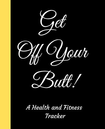 Get Off Your Butt: A Black 90 Day Health And Fitness Planner Tracker, Workout, Exercise And Food Planning Journal With Blank Fitness Calendar And ... For Men And Women To Achieve That Dream Body