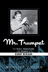 Mr. Trumpet: The Trials, Tribulations, and Triumph of Bunny Berigan (Studies in Jazz (Numbered))