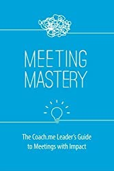 Meeting Mastery: The Coach.me Leader's Guide to Meetings with Impact by Tony Stubblebine (2016-05-23)