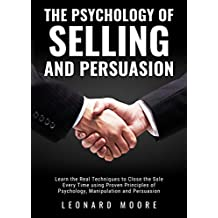 The Psychology of Selling and Persuasion: Learn the Real Techniques to Close the Sale Every Time using Proven Principles of Psychology, Manipulation, and Persuasion (English Edition)