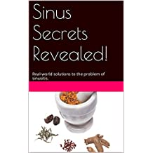 Sinus Secrets Revealed!: Real-world solutions to the problem of sinusitis. (English Edition)