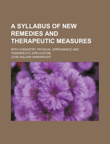 A Syllabus of New Remedies and Therapeutic Measures; With Chemistry, Physical Appearance and Therapeutic Application