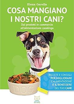 Cosa mangiano i nostri cani? Dai prodotti in commercio all'alimentazione casalinga di [Garella, Elena]