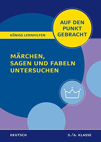 Märchen, Sagen und Fabeln untersuchen für die 5. und 6. Klasse.: Deutsch auf den Punkt gebracht! (Königs Lernhilfen)