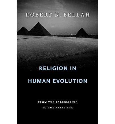 [(Religion in Human Evolution: From the Paleolithic to the Axial Age)] [ By (author) Robert N. Bellah ] [September, 2011]
