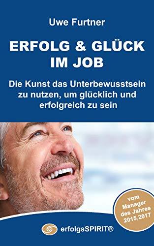 ERFOLG & GLÜCK im Job: Die Kunst das Unterbewusstsein zu nutzen, um glücklich und erfolgreich zu sein