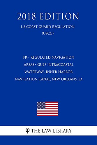 FR - Regulated Navigation Areas - Gulf Intracoastal Waterway, Inner Harbor Navigation Canal, New Orleans, LA (Federal Register Publication) (US Coast Guard ... (USCG) (2018 Edition) (English Edition)