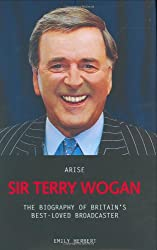 Arise Sir Terry Wogan: The Biography of Britain's Best-loved Broadcaster