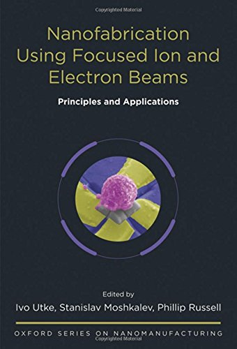 Nanofabrication Using Focused Ion and Electron Beams: Principles and Applications (Oxford Series in Nanomanufacturing, Band 1) (Electron Beam)