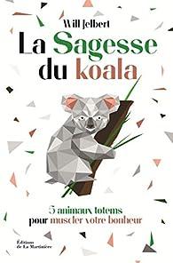 La sagesse du koala - 5 animaux totems pour muscler votre bonheur par  William benjamin Jelbert